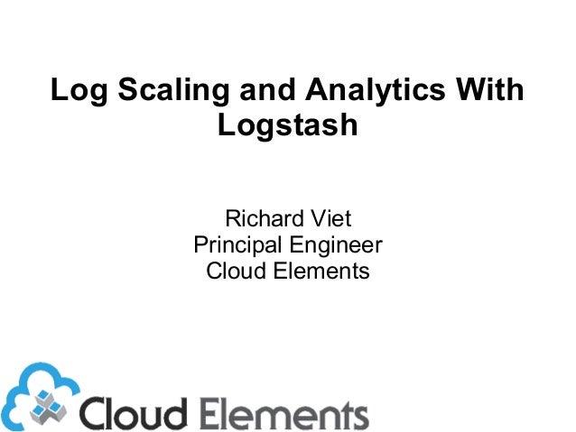 Log Scaling and Analytics With Logstash Richard Viet Principal Engineer Cloud Elements