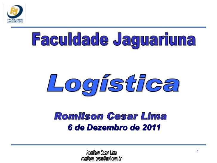 <ul><li>6 de Dezembro de 2011 </li></ul>Faculdade Jaguariuna Romilson Cesar Lima Logística