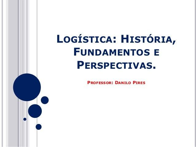 LOGÍSTICA: HISTÓRIA, FUNDAMENTOS E PERSPECTIVAS. PROFESSOR: DANILO PIRES