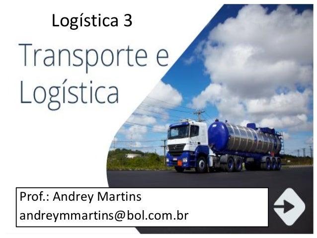 1 Logística 3 Prof.: Andrey Martins andreymmartins@bol.com.br