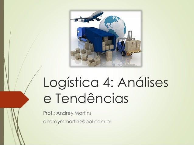 Logística 4: Análises e Tendências Prof.: Andrey Martins andreymmartins@bol.com.br