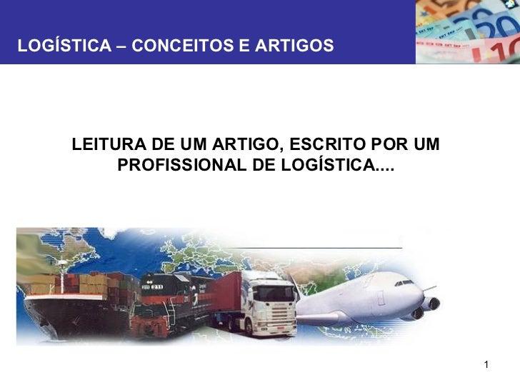 LOGÍSTICA – CONCEITOS E ARTIGOS LEITURA DE UM ARTIGO, ESCRITO POR UM PROFISSIONAL DE LOGÍSTICA....