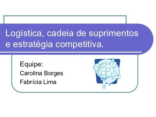 Logística, cadeia de suprimentose estratégia competitiva.   Equipe:   Carolina Borges   Fabrícia Lima