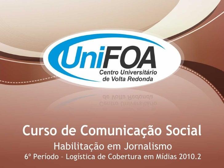 Habilitação em Jornalismo 6º Período – Logística de Cobertura em Mídias 2010.2