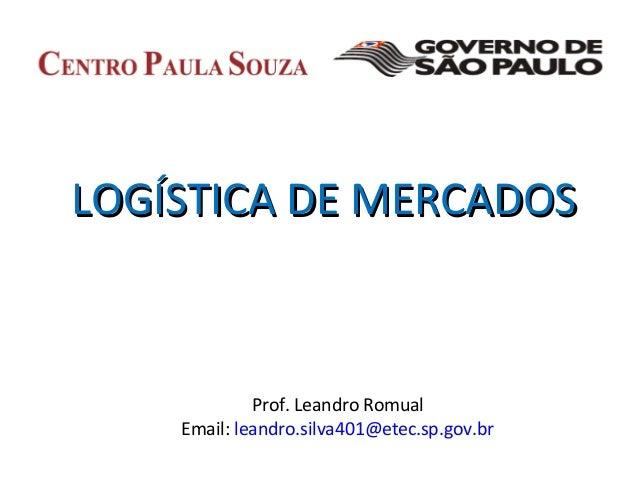 LOGÍSTICA DE MERCADOSLOGÍSTICA DE MERCADOSProf. Leandro RomualEmail: leandro.silva401@etec.sp.gov.br