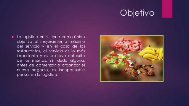 Objetivo   La logística en sí, tiene como único objetivo el mejoramiento máximo del servicio y en el caso de los restaura...