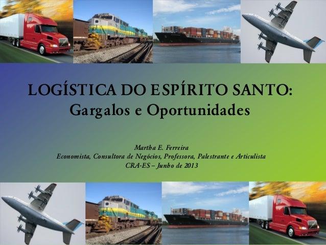 LOGÍSTICA DO E SPÍRITO SANTO: Gargalos e Oportunidades Martha E. Ferreira Economista, Consultora de Negócios, Professora, ...