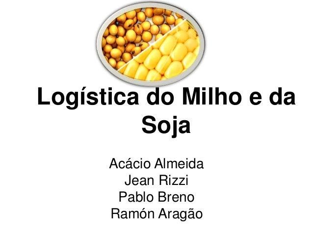 Logística do Milho e da  Soja  Acácio Almeida  Jean Rizzi  Pablo Breno  Ramón Aragão