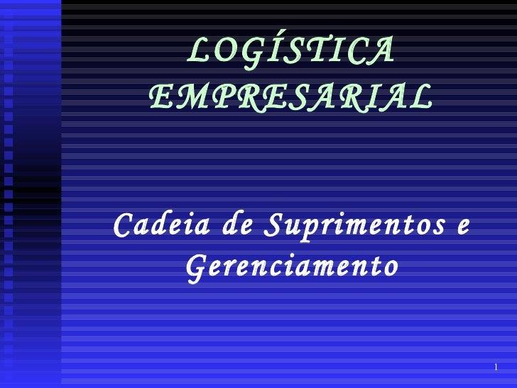 LOGÍSTICA  EMPRESARIALCadeia de Suprimentos e    Gerenciamento                          1