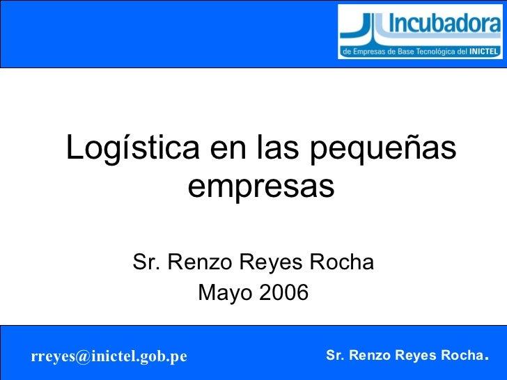 Logística en las pequeñas empresas Sr. Renzo Reyes Rocha Mayo 2006