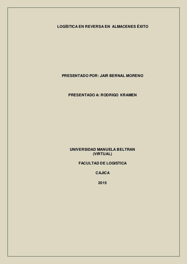 LOGÍSTICA EN REVERSA EN ALMACENES ÉXITO PRESENTADO POR: JAIR BERNAL MORENO PRESENTADO A: RODRIGO KRAMEN UNIVERSIDAD MANUEL...