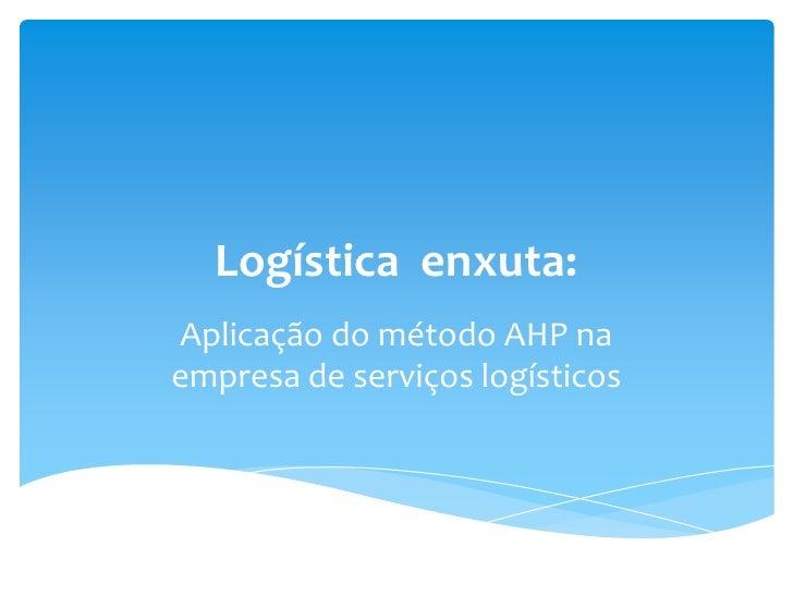 Logística enxuta:<br />Aplicação do método AHP na empresa de serviços logísticos <br />