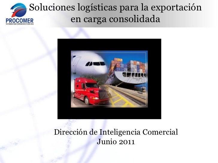 Soluciones logísticas para la exportación         en carga consolidada     Dirección de Inteligencia Comercial            ...