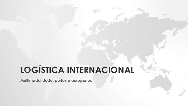 LOGÍSTICA INTERNACIONAL Multimodalidade, portos e aeroportos