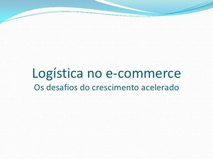 Logística no e-commerceOs desafios do crescimento acelerado<br />