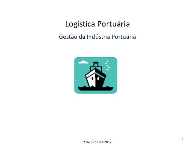 1 Logística Portuária Gestão da Indústria Portuária 2 de julho de 2012