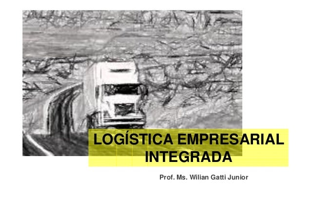 LOGÍSTICA EMPRESARIAL      INTEGRADA       Prof. Ms. Wilian Gatti Junior