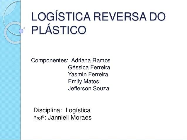 LOGÍSTICA REVERSA DO PLÁSTICO Componentes: Adriana Ramos Géssica Ferreira Yasmin Ferreira Emily Matos Jefferson Souza Disc...