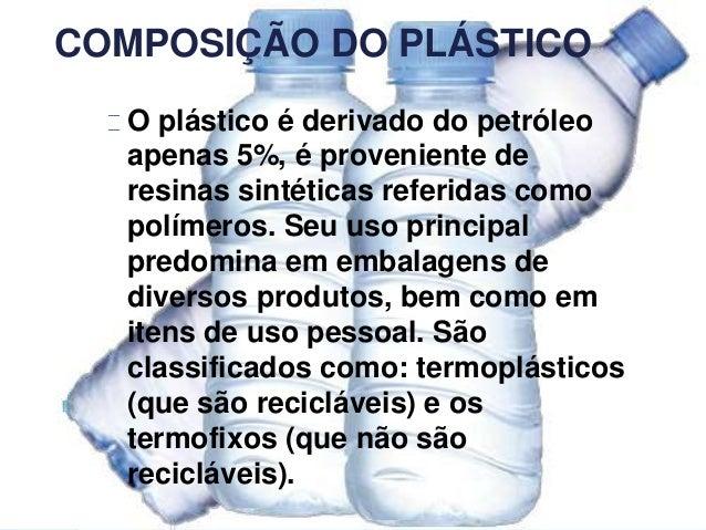 COMPOSIÇÃO DO PLÁSTICO O plástico é derivado do petróleo apenas 5%, é proveniente de resinas sintéticas referidas como pol...