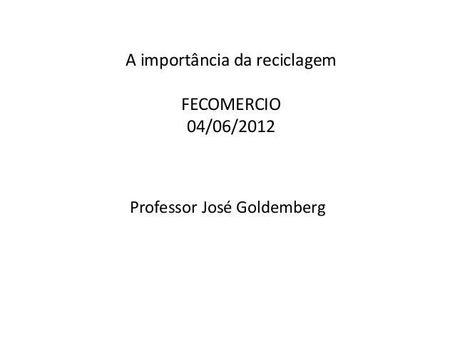 A importância da reciclagem FECOMERCIO 04/06/2012 Professor José Goldemberg