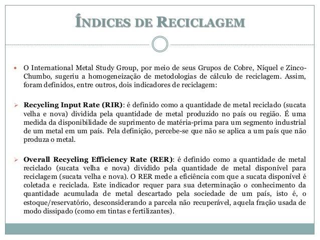 ÍNDICES DE RECICLAGEM  O International Metal Study Group, por meio de seus Grupos de Cobre, Níquel e Zinco- Chumbo, suger...