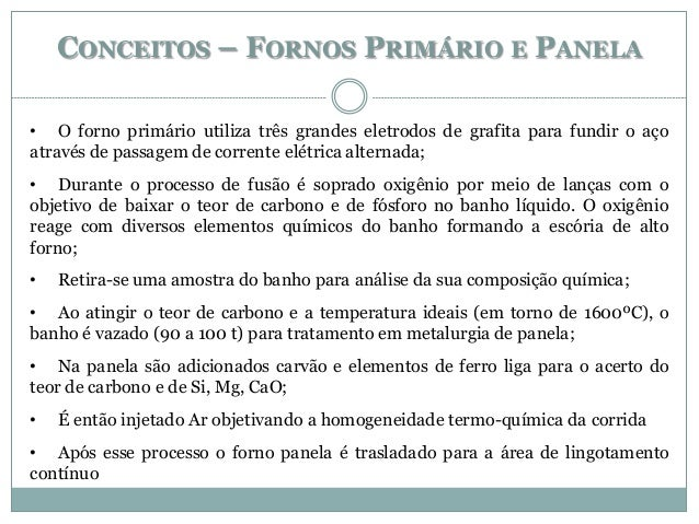 CONCEITOS – FORNOS PRIMÁRIO E PANELA • O forno primário utiliza três grandes eletrodos de grafita para fundir o aço atravé...