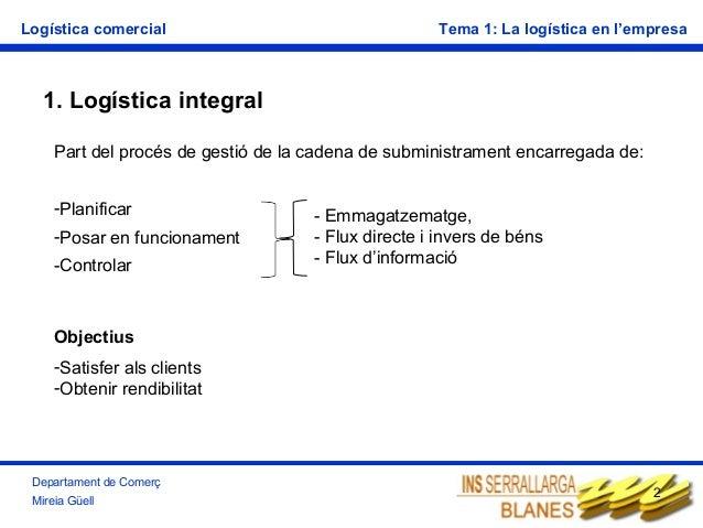 Logística comercial  Tema 1: La logística en l'empresa  1. Logística integral Part del procés de gestió de la cadena de su...