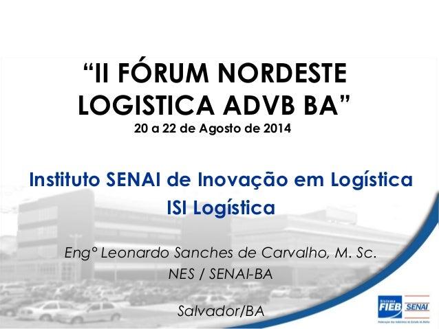 """""""II FÓRUM NORDESTE  LOGISTICA ADVB BA""""  20 a 22 de Agosto de 2014  Instituto SENAI de Inovação em Logística  ISI Logística..."""