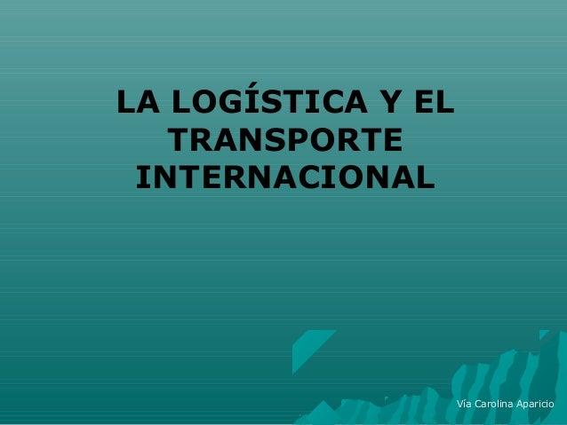 LA LOGÍSTICA Y ELTRANSPORTEINTERNACIONALVía Carolina Aparicio