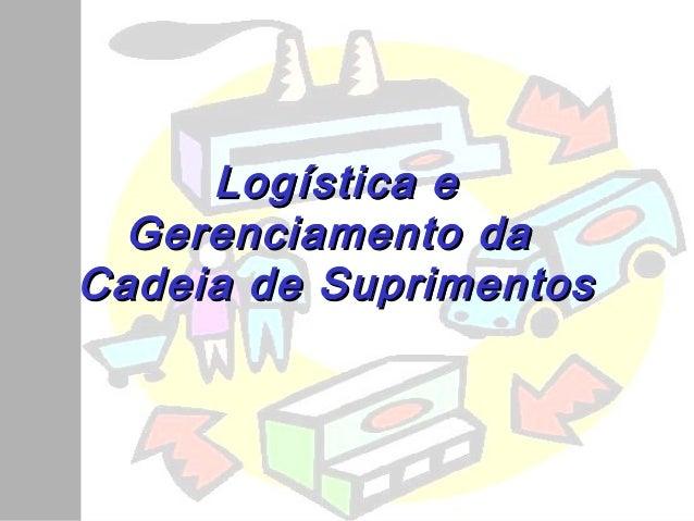 Logística eLogística e Gerenciamento daGerenciamento da Cadeia de SuprimentosCadeia de Suprimentos