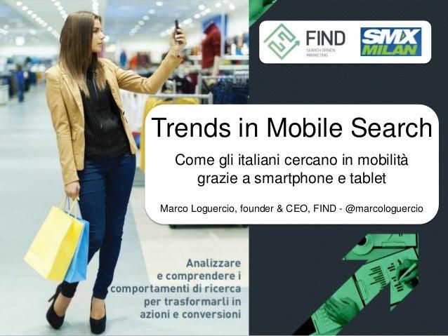 Trends in Mobile Search Come gli italiani cercano in mobilità grazie Sottotitolo tbd a smartphone e tablet Marco Loguercio...
