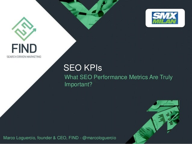 SEO KPIs What SEO Performance Metrics Are Truly Important?  Marco Loguercio, founder & CEO, FIND - @marcologuercio