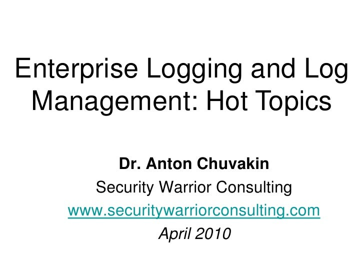 Enterprise Logging and Log Management: Hot Topics<br />Dr. Anton Chuvakin<br />Security Warrior Consulting<br />www.securi...