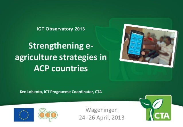 ICT Observatory 2013Strengthening e-agriculture strategies inACP countriesKen Lohento, ICT Programme Coordinator, CTAWagen...