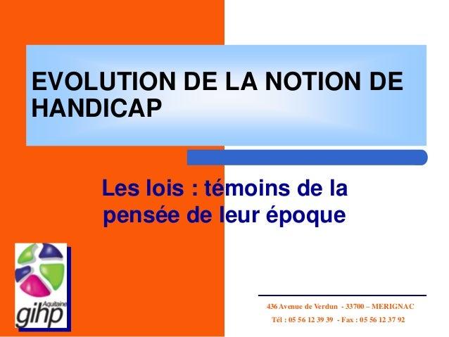 EVOLUTION DE LA NOTION DEHANDICAPLes lois : témoins de lapensée de leur époque436 Avenue de Verdun - 33700 – MERIGNACTél :...