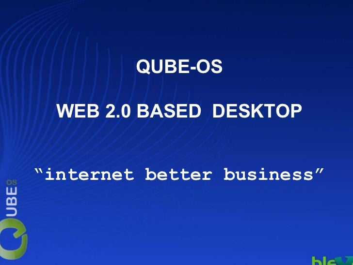 "QUBE-OS  WEB 2.0 BASED DESKTOP""internet better business"""