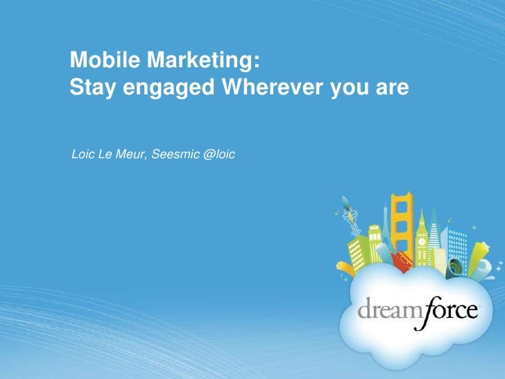 Mobile Marketing:Stay engaged Wherever you are<br />Loic Le Meur, Seesmic @loic<br />
