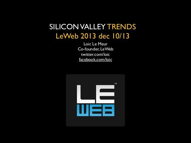 SILICON VALLEY TRENDS  LeWeb 2013 dec 10/13 Loic Le Meur  Co-founder, LeWeb  twitter.com/loic  facebook.com/loic