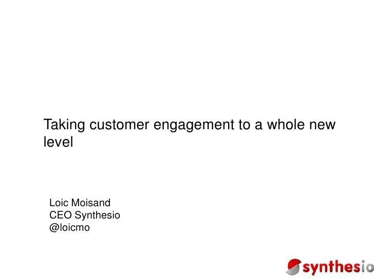 Taking customer engagement to a whole newlevelLoic MoisandCEO Synthesio@loicmo