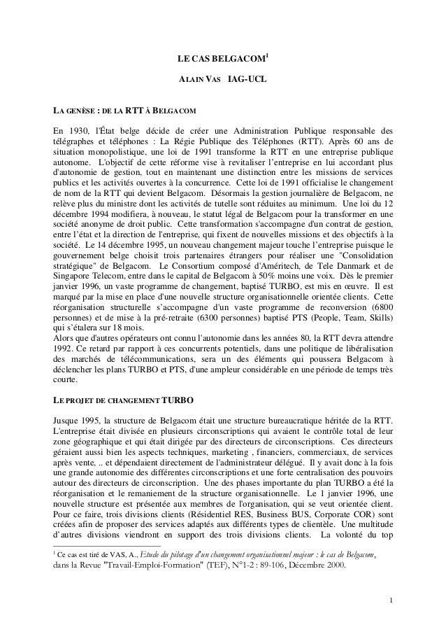1 LE CAS BELGACOM1 ALAIN VAS IAG-UCL LA GENÈSE : DE LA RTT À BELGACOM En 1930, l'État belge décide de créer une Administra...