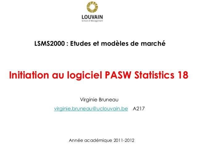 Initiation au logiciel PASW Statistics 18 Année académique 2011-2012 LSMS2000 : Etudes et modèles de marché Virginie Brune...