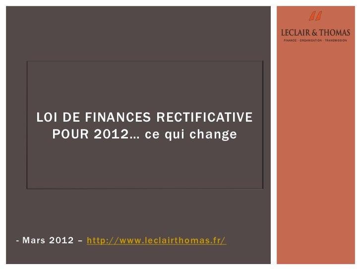 LOI DE FINANCES RECTIFICATIVE      POUR 2012… ce qui change- Mars 2012 – http://www.leclairthomas.fr/