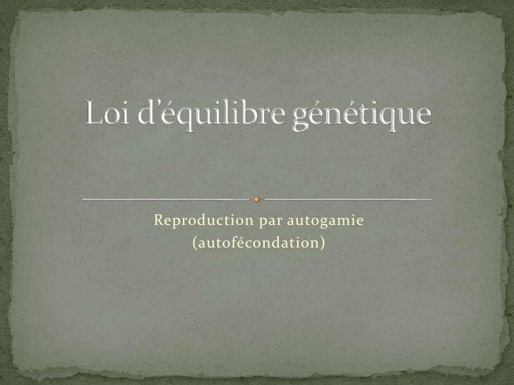 Reproduction par autogamie<br />(autofécondation)<br />Loi d'équilibre génétique<br />
