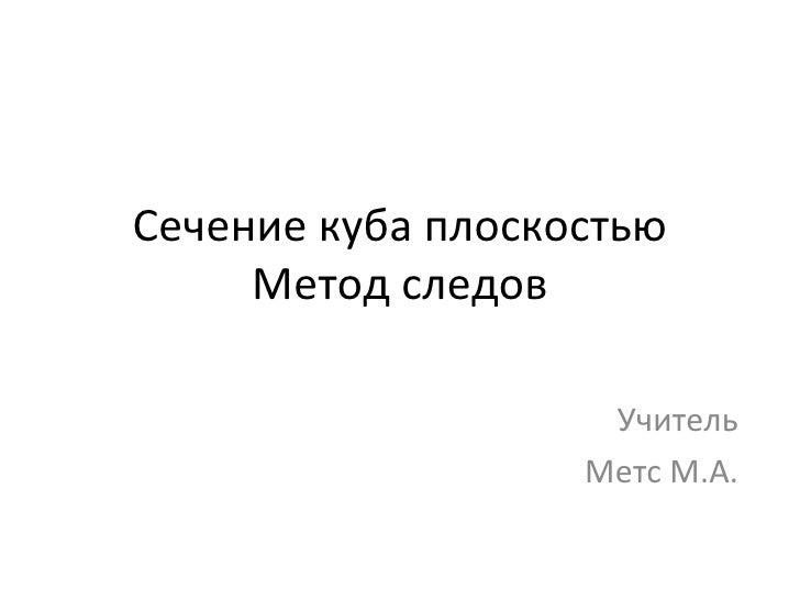 Сечение куба плоскостью Метод следов Учитель Метс М.А.