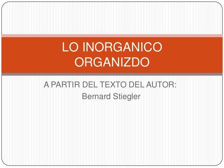 LO INORGANICO     ORGANIZDOA PARTIR DEL TEXTO DEL AUTOR:         Bernard Stiegler