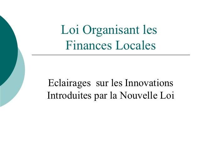 Loi Organisant les    Finances LocalesEclairages sur les InnovationsIntroduites par la Nouvelle Loi