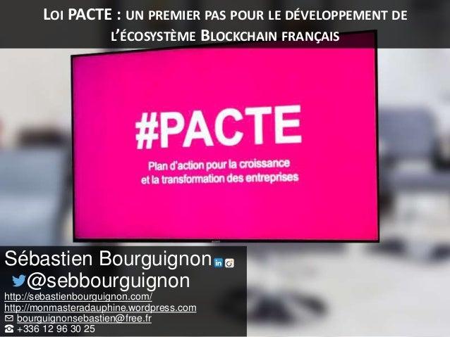 LOI PACTE : UN PREMIER PAS POUR LE DÉVELOPPEMENT DE L'ÉCOSYSTÈME BLOCKCHAIN FRANÇAIS Sébastien Bourguignon @sebbourguignon...