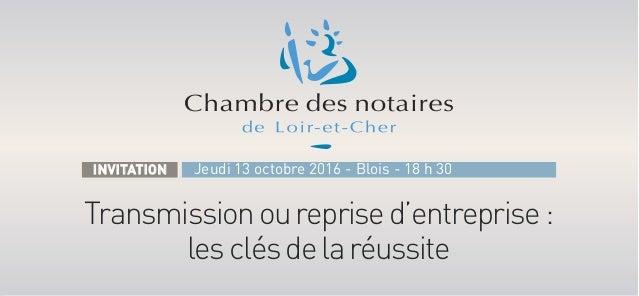 Transmissionoureprised'entreprise: lesclésdelaréussite Jeudi 13 octobre 2016 - Blois - 18 h 30INVITATION
