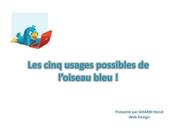 Lescinq usages possibles de l'oiseau bleu!<br />Présenté par GHARBI Hend<br />Web Design<br />