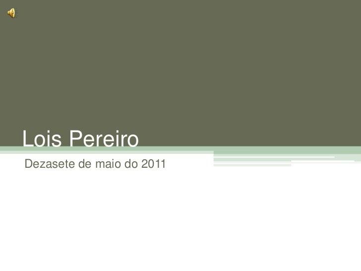 Lois Pereiro<br />Dezasete de maio do 2011<br />